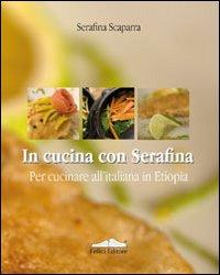 In cucina con Serafina. Per cucinare all'italiana in Etiopia