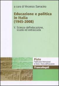 Educazione e politica in Italia (1945-2008). Vol. 5: Scienza dell'educazione, scuola ed extrascuola.