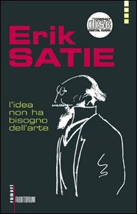 Erik Satie. L'idea non ha bisogno dell'arte. Con CD Audio