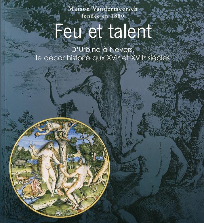 Feu et Talent. Le Décor Historié Sur la Majolique Italienne et la Faïence Française Aux XVIème et XVIIème Siècles