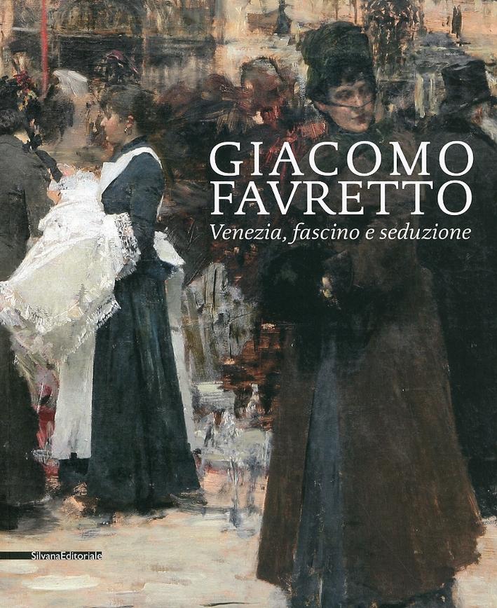 Giacomo Favretto. Venezia, Fascino e Seduzione