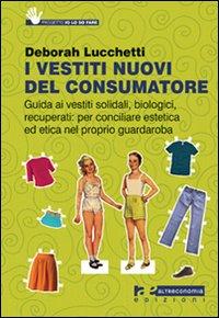 I vestiti nuovi del consumatore. Guida ai vestiti solidali, biologici, recuperati: per conciliare estetica ed etica nel proprio guardaroba