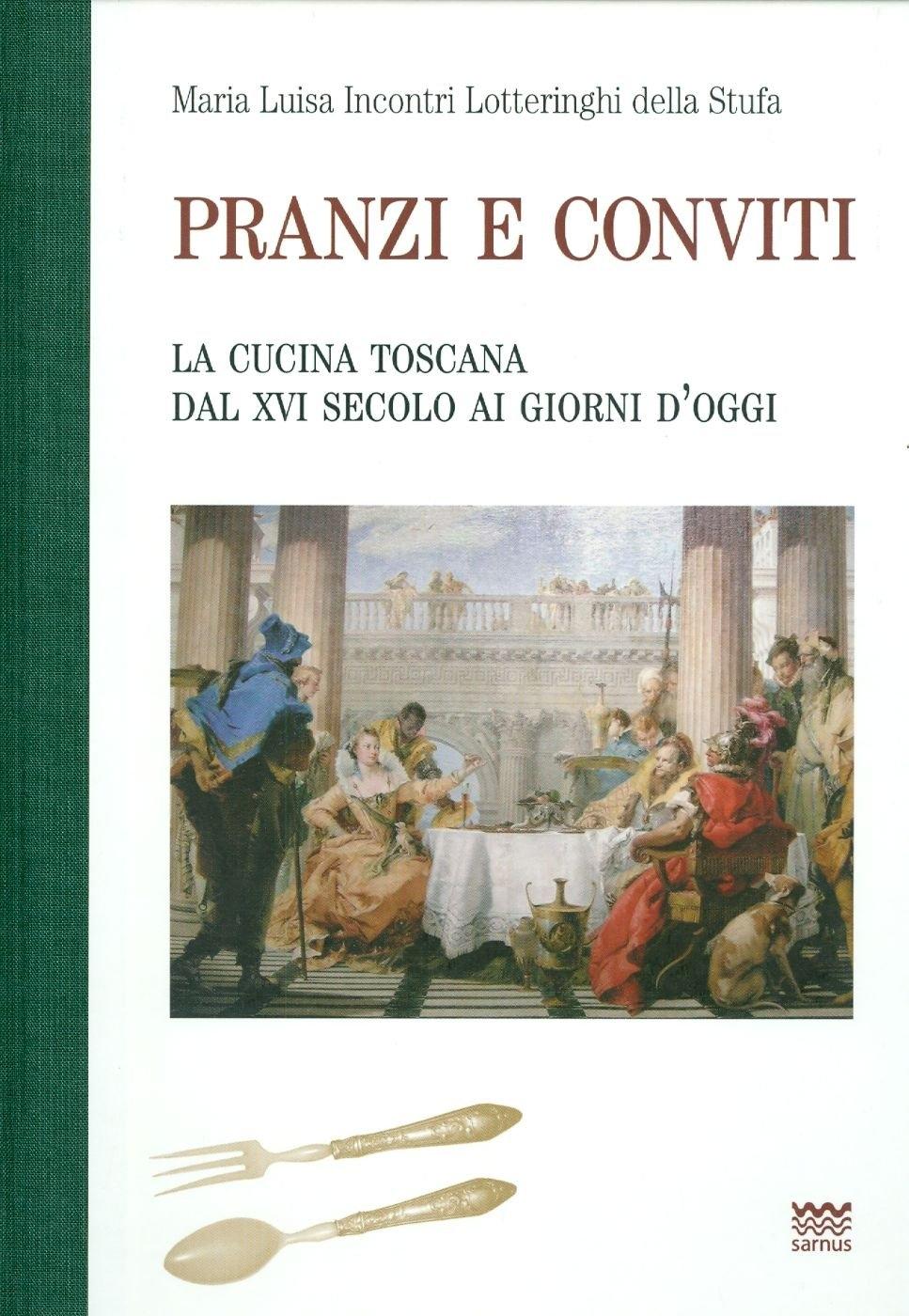 Pranzi e conviti. La cucina toscana dal XVI secolo ai giorni d'oggi (rist. anast.)