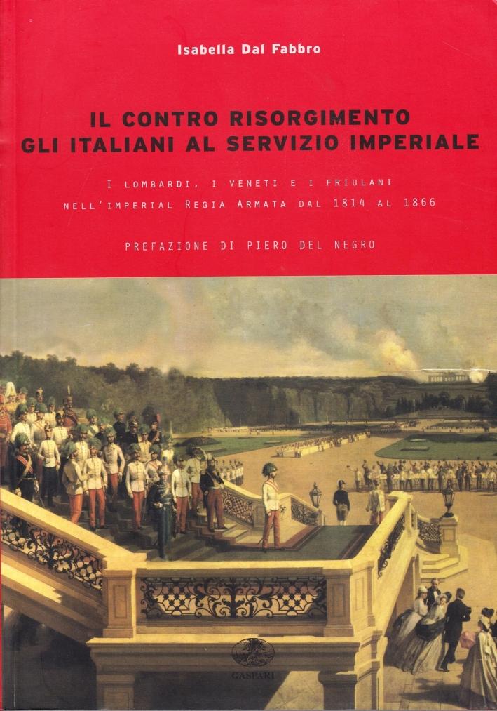 Il Contro Risorgimento. Gli Italiani al Servizio Imperiale. I Lombardi, i Veneti e i Friulani nell'Imperia Regia Armata 1814-1866