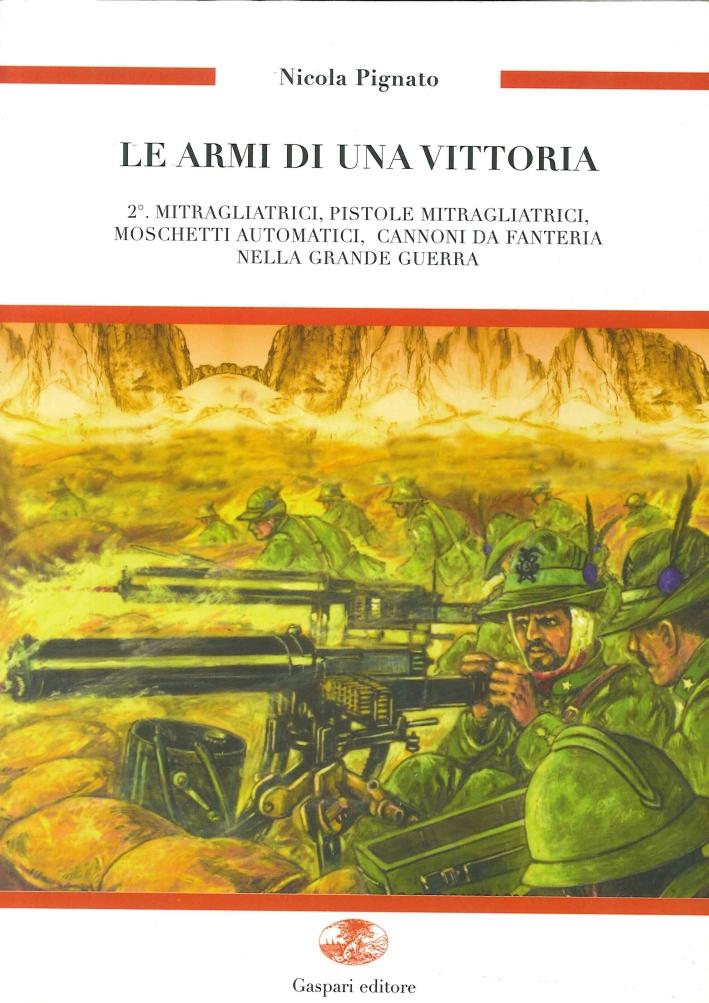 Le armi di una vittoria. Vol. 2: Mitragliatrici, pistole mitragliatrici, moschetti automatici, cannoni da fanteria nella Grande Guerra