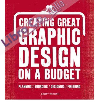 Creating Great Graphic Design to a Budget. Planning, Sourcing, Designing, Finsihing