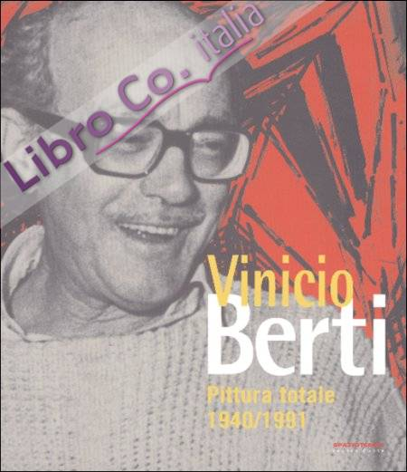 Vinicio Berti. Pittura totale. 1949-1991