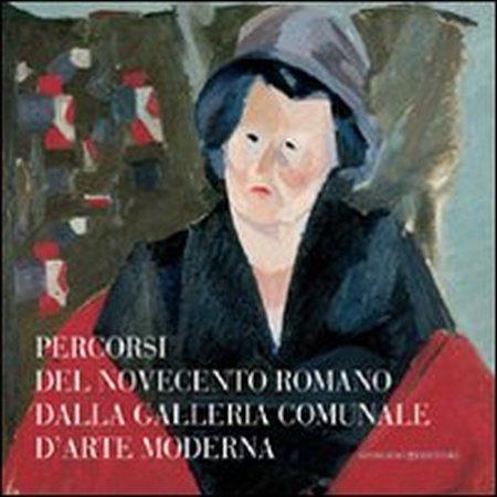 Percorsi del Novecento romano dalla Galleria Comunale d'Arte Moderna. Ediz. illustrata