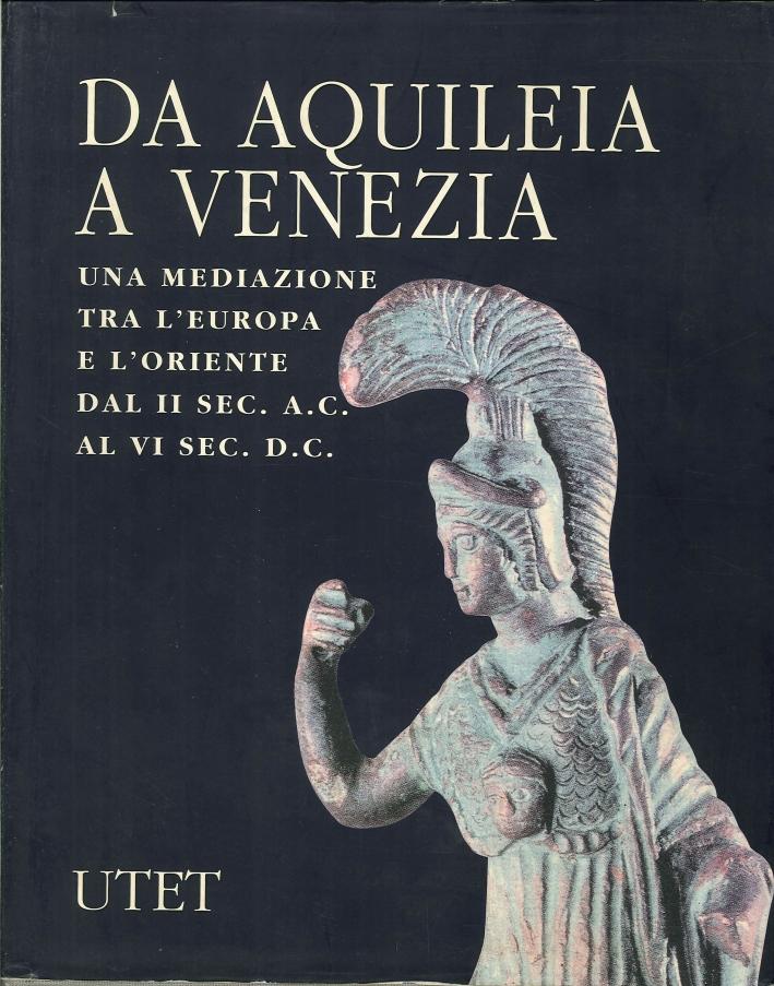Da Aquileia a Venezia. Una Mediazione tra l'Europa e l'Oriente dal II Secolo a. C. al VI Secolo d. C