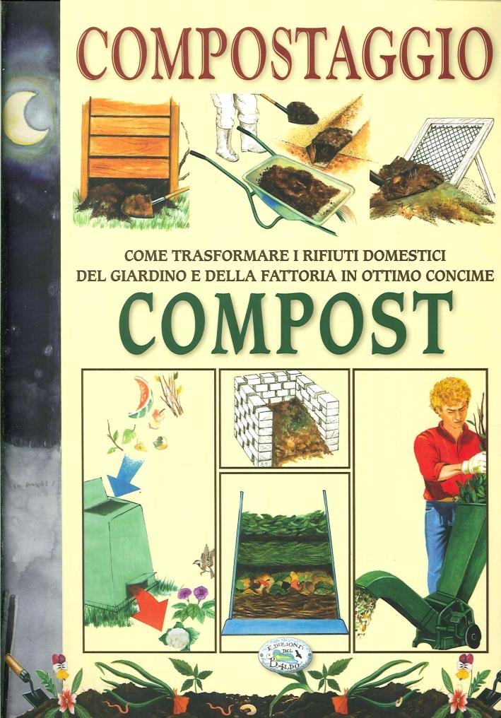 Compostaggio. Come trasformare i rifiuti domestici del giardino e della fattoria in ottimo concime. Compost.