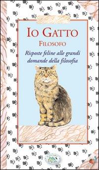 Io gatto filosofo. Risposte feline alle grandi domande della filosofia.