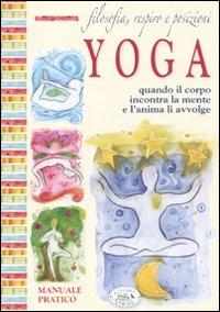 Filosofia, respiro e posizioni. Yoga. Quando il corpo incontra la mente e l'anima li avvolge