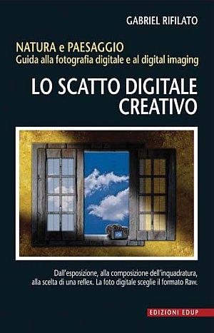 Lo scatto digitale creativo. Natura e paesaggio. Guida alla fotografia digitale e al digital imaging.