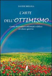 L'arte dell'ottimismo. Come diventare ottimisti e felici in dieci giorni.