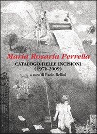 Maria Rosaria Perrella. Catalogo delle incisioni (1976-2009). Ediz. illustrata
