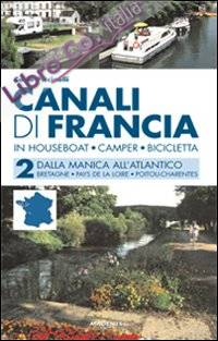 Canali di Francia. In houseboat, camper, bicicletta. Vol. 2: Dalla Manica all'Atlantico