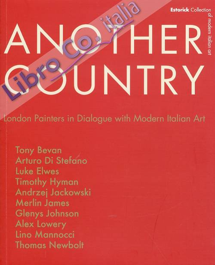 Another Country. London Painters in Dialogue With Modern Italian Art. Tony Beavn, Arturo di Stefano, Luke Elwes Timothy Hyman, Andrzej Jackowski, Merlin James