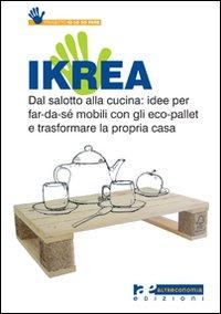 Ikrea. Dal salotto alla cucina: idee per far-da-sé mobili con gli eco-pallet e trasformare la propria casa. Ediz. illustrata