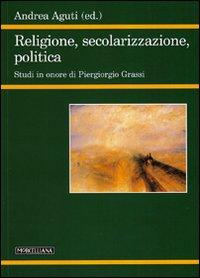 Religione, secolarizzazione, politica. Studi in onore di Piergiorgio Grassi
