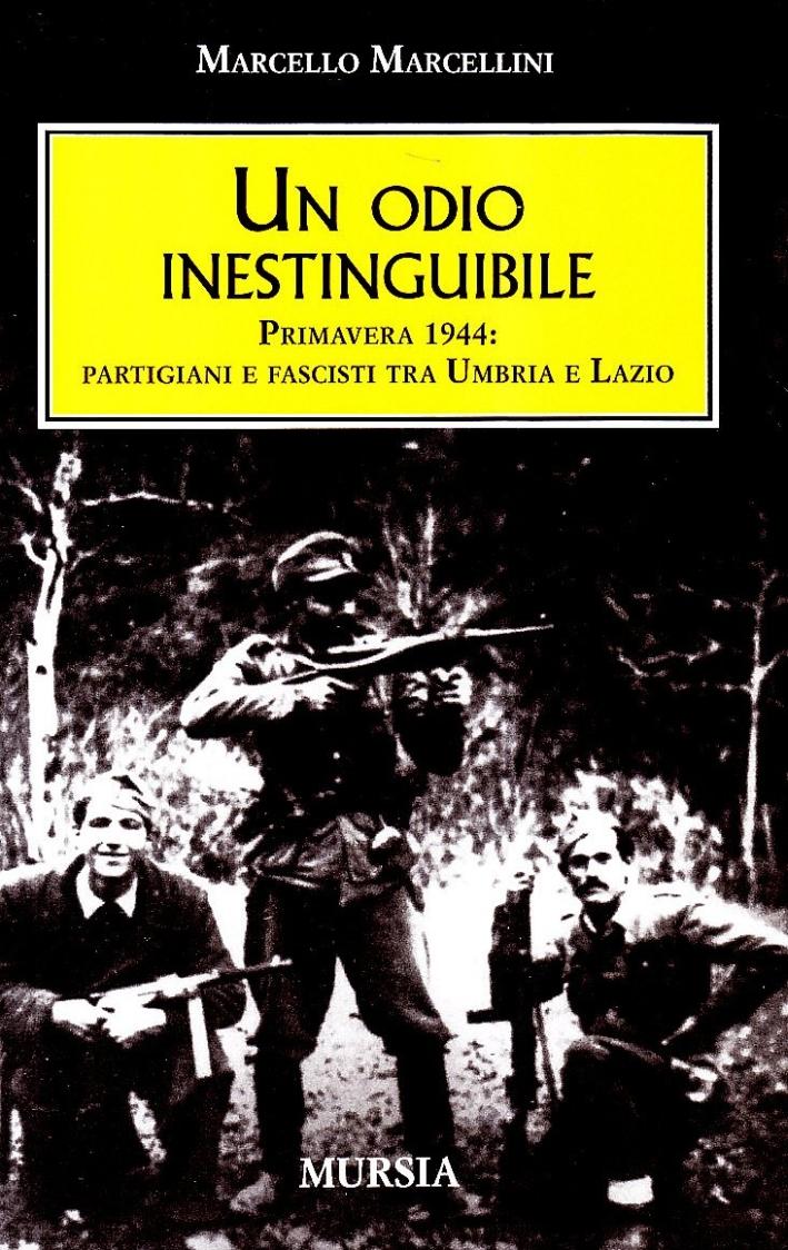 Un odio inestinguibile. Primavera 1944: partigiani e fascisti tra Umbria e Lazio