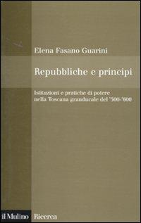 Repubbliche e principi. Istituzioni e pratiche di potere nella Toscana granducale del 500-600
