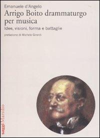 Arrigo Boito drammaturgo per musica. Idee, visioni, forma e battaglie