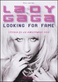 Lady Gaga. Looking for fame. Storia di un fenomeno pop