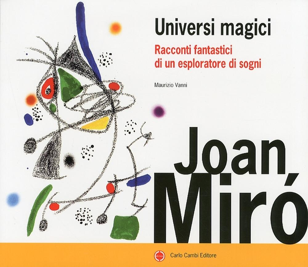 Joan Mirò. Universi Magici. Racconti Fantastici di un Esploratore di Sogni