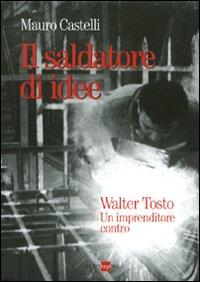 Il saldatore di idee. Walter Tosto. Un imprenditore contro
