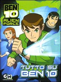 Ben 10 Alien Force. Tutto su Ben 10. Ediz. illustrata