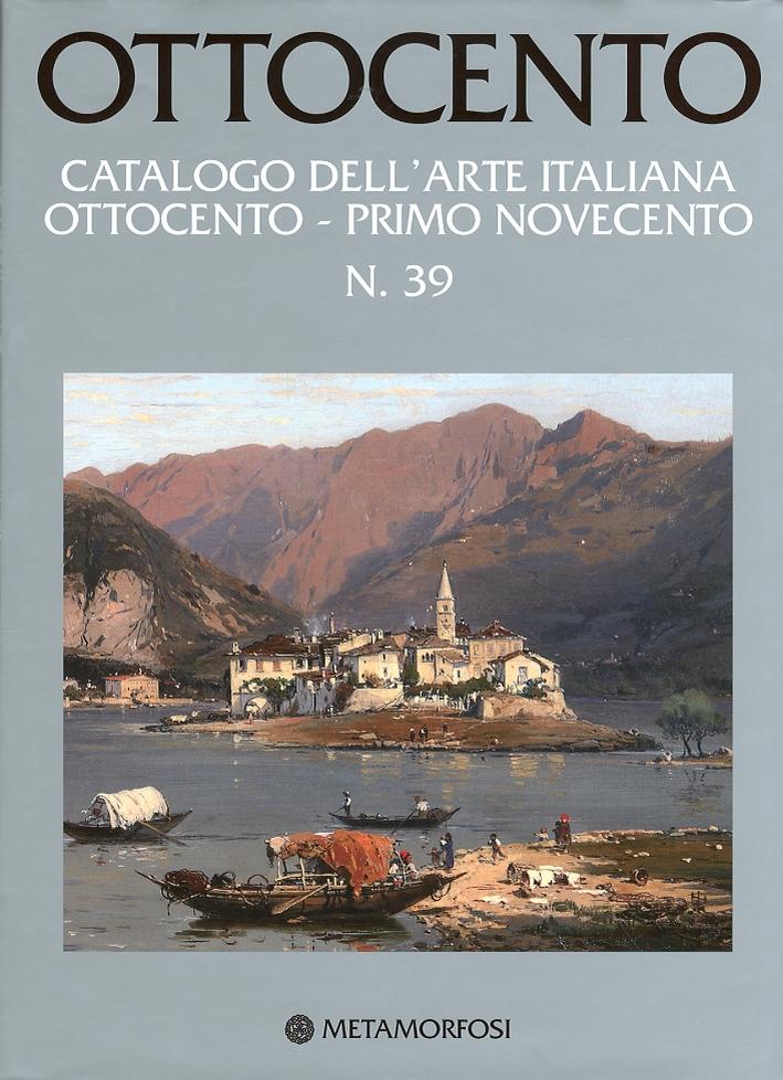 Ottocento. Catalogo dell'Arte Italiana Ottocento - Primo Novecento. Vol. 39