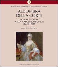 All'ombra della corte. Donne e potere nella Napoli borbonica (1734-1860)