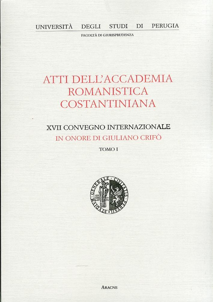 Atti dell'Accademia Romanistica Costantiniana. 17° Convegno Internazionale in onore di Giuliano Crifò