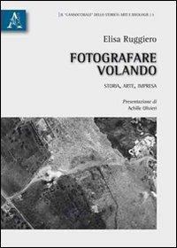 Fotografare Volando. Storia, Arte, Impresa