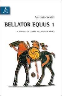 Bellator Equus. Vol. 1: il Cavallo da Guerra nella Grecia Antica