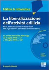 La Liberalizzazione dell'Attività Edilizia. Dalla Comunicazione di Inizio Lavori alla Segnalazione Certificata di Inizio Attività. con CD-ROM.
