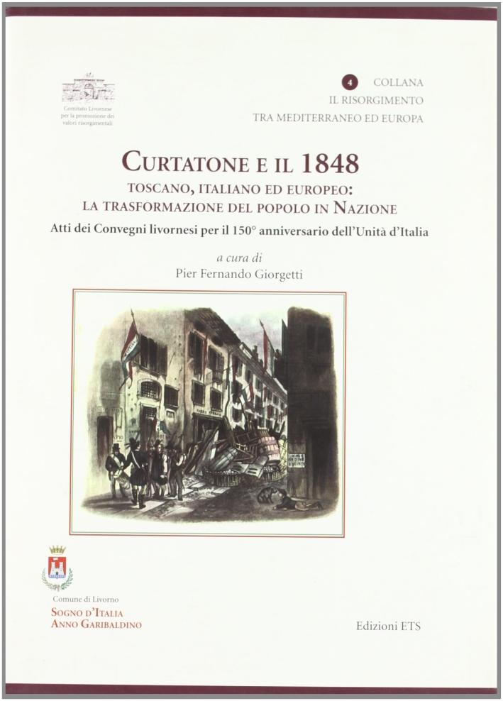 Curtatone e il 1848 Toscano, Italiano ed Europeo. La Trasformazione del Popolo in Nazione. Atti dei Convegni Livornesi per il 150° Anniversario dell'Unità d'Italia