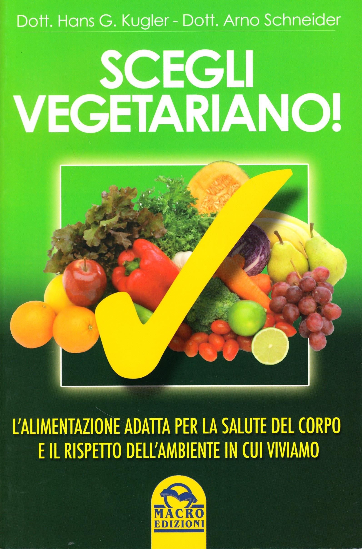 Scegli Vegetariano! L'Alimentazione Adatta per la Salute del Corpo e il Rispetto dell'Ambiente in Cui Viviamo
