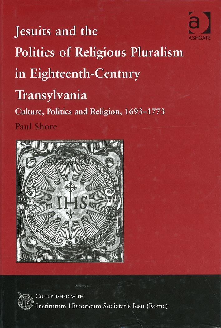 Jesuits and the Politics of religious pluralism in Eighteenth-Century Transylvania. Culture, Politics and Religion, 1693-1773