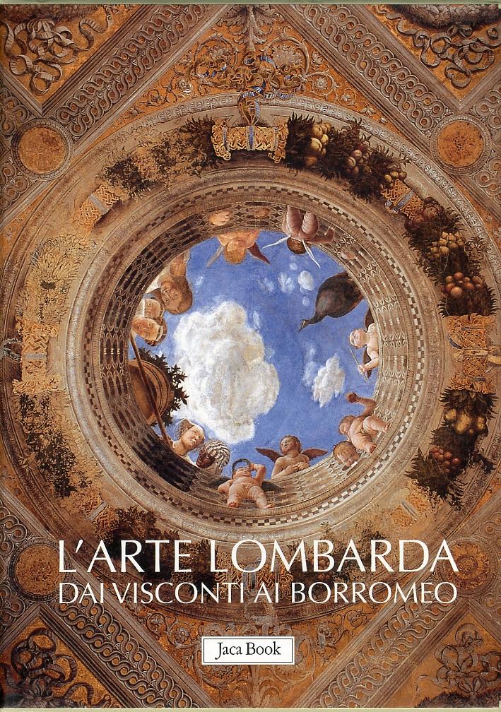 L'arte Lombarda dai Visconti ai Borromeo. Lombardia Rinascimentale, Gotica, Barocca.
