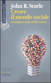 Creare il mondo sociale. La struttura della civiltà umana.