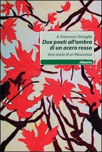 Due poeti all'ombra di acero rosso. Vera storia di un insuccesso