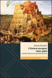 L'Unione europea 1945-2009. Piccola storia di una grande illusione.