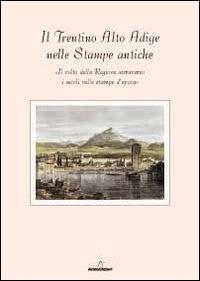Il Trentino Alto Adige delle stampe antiche. Il volto della regione attraverso i secoli nelle stampe d'epoca. Con 8 incisioni