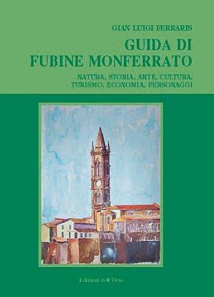 Guida di Fubine Monferrato. Natura, storia, arte, cultura, turismo, economia, personaggi.