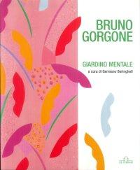 Bruno Gorgone. Giardino mentale. Opere 1980-2010.