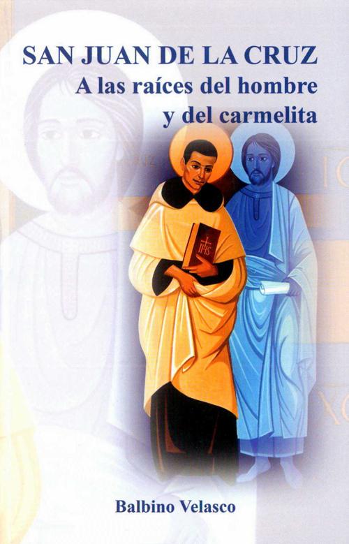 San Juan de la Cruz. A las raíces del hombre y del carmelita