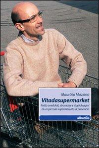 Vitadasupermarket. Fatti, aneddoti, stranezze e stupidaggini di un piccolo supermercato di provincia.