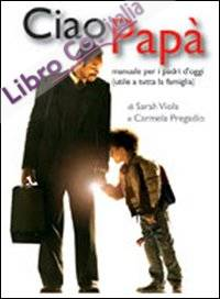 Ciao papà. Manuale per i padri d'oggi (utile a tutta la famiglia)