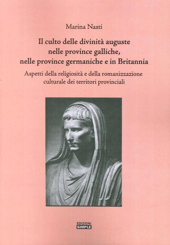 Il culto delle divinità auguste nelle province galliche, nelle province germaniche e in Britannia. Aspetti della religiosità e della romanizzazione culturale...